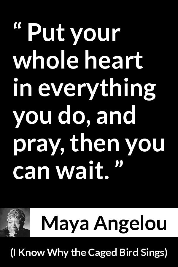 "Maya Angelou about heart (""I Know Why the Caged Bird Sings"", 1969) - Put your whole heart in everything you do, and pray, then you can wait."