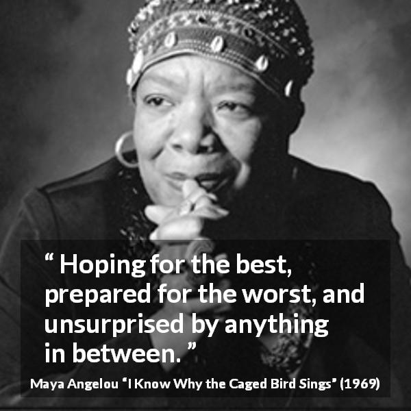 "Maya Angelou about hope (""I Know Why the Caged Bird Sings"", 1969) - Hoping for the best, prepared for the worst, and unsurprised by anything in between."