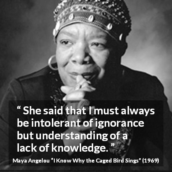 "Maya Angelou about ignorance (""I Know Why the Caged Bird Sings"", 1969) - She said that I must always be intolerant of ignorance but understanding of a lack of knowledge."