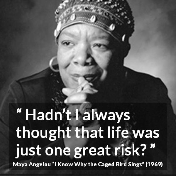 Maya Angelou quote about life from I Know Why the Caged Bird Sings (1969) - Hadn't I always thought that life was just one great risk?