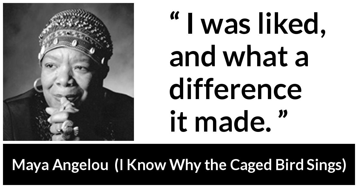 Maya Angelou quote about love from I Know Why the Caged Bird Sings (1969) - I was liked, and what a difference it made.