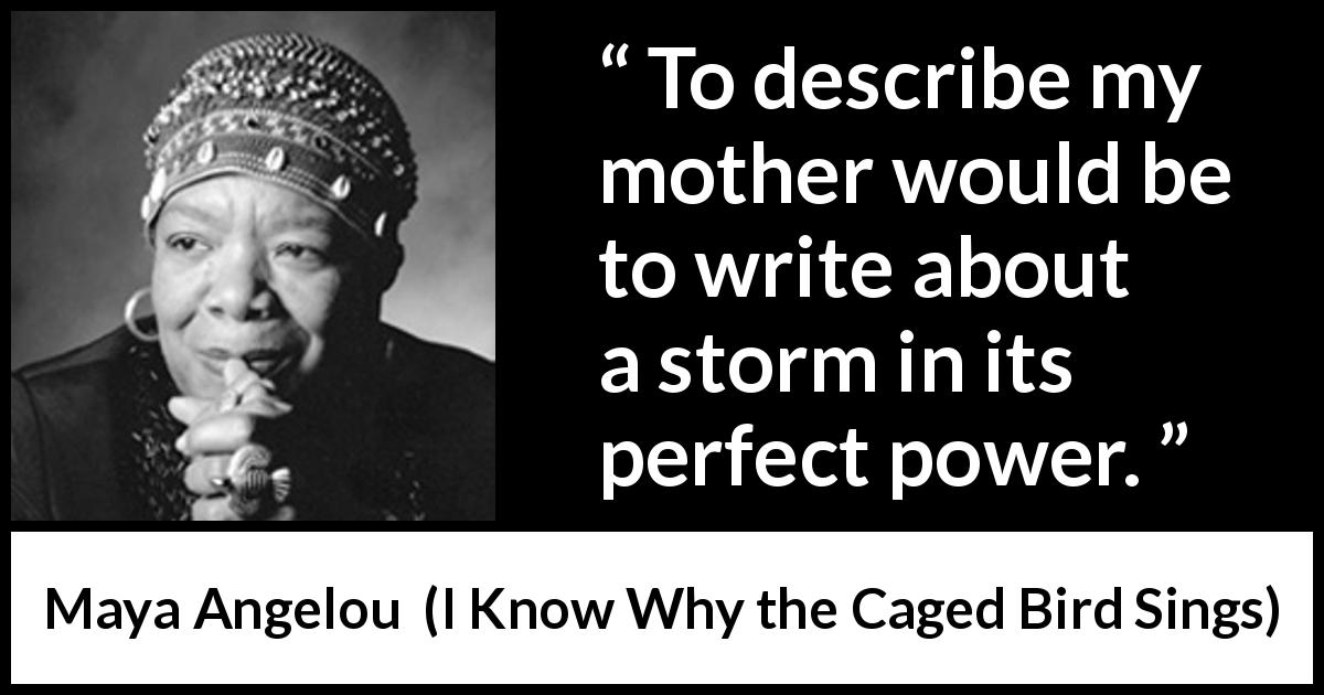 Maya Angelou - I Know Why the Caged Bird Sings - To describe my mother would be to write about a storm in its perfect power.