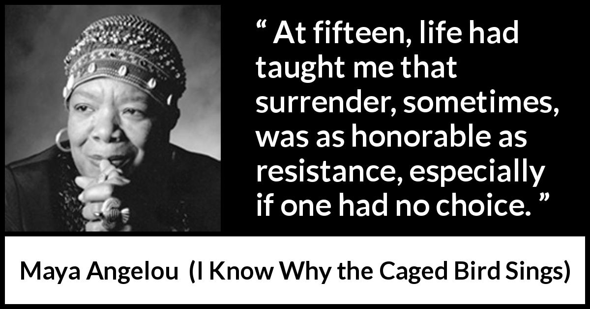 Maya Angelou - I Know Why the Caged Bird Sings - At fifteen, life had taught me that surrender, sometimes, was as honorable as resistance, especially if one had no choice.