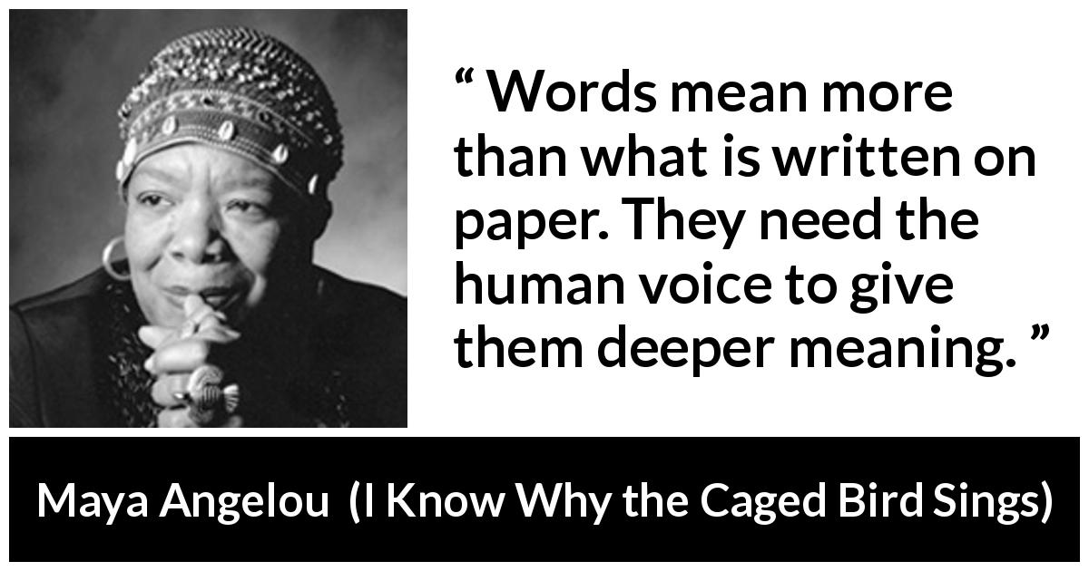 Maya Angelou quote about words from I Know Why the Caged Bird Sings (1969) - Words mean more than what is written on paper. They need the human voice to give them deeper meaning.