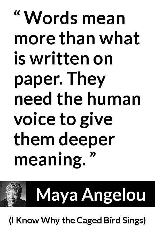 Maya Angelou - I Know Why the Caged Bird Sings - Words mean more than what is written on paper. They need the human voice to give them deeper meaning.