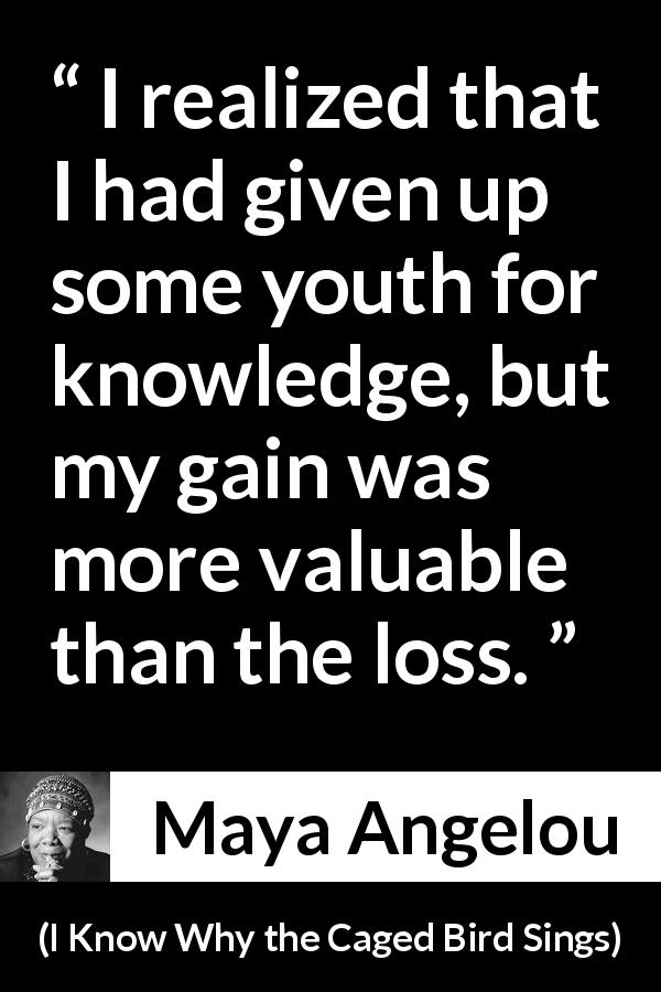 Maya Angelou quote about youth from I Know Why the Caged Bird Sings (1969) - I realized that I had given up some youth for knowledge, but my gain was more valuable than the loss.