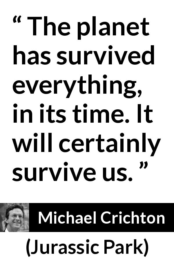 "Michael Crichton about planet (""Jurassic Park"", 1990) - The planet has survived everything, in its time. It will certainly survive us."