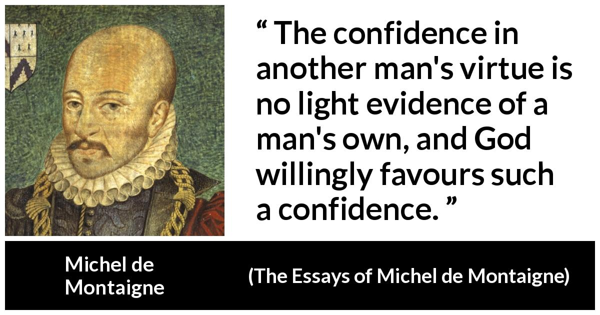 "Michel de Montaigne about God (""The Essays of Michel de Montaigne"", 1580) - The confidence in another man's virtue is no light evidence of a man's own, and God willingly favours such a confidence."