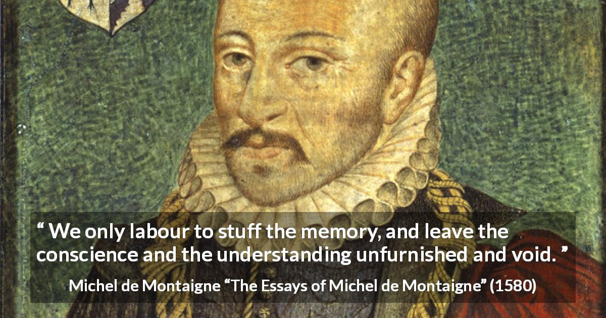 "Michel de Montaigne about conscience (""The Essays of Michel de Montaigne"", 1580) - We only labour to stuff the memory, and leave the conscience and the understanding unfurnished and void."