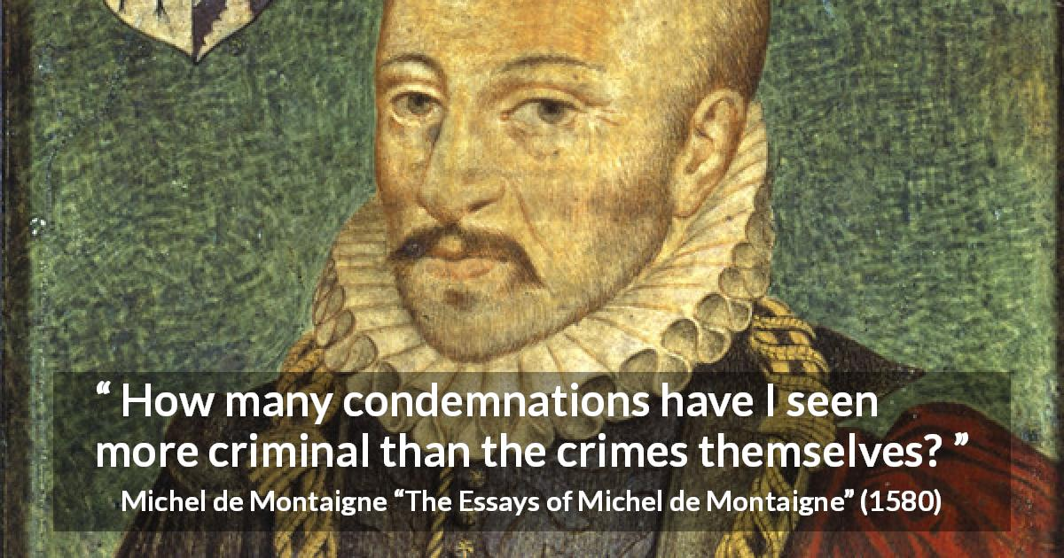 "Michel de Montaigne about crime (""The Essays of Michel de Montaigne"", 1580) - How many condemnations have I seen more criminal than the crimes themselves?"