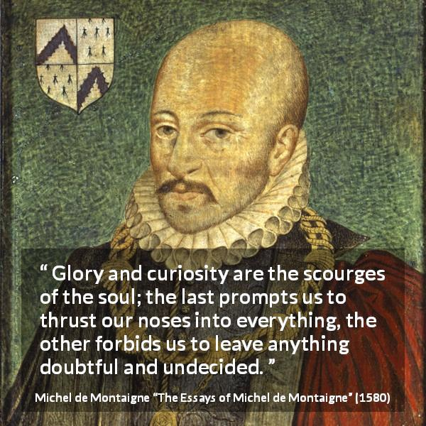 "Michel de Montaigne about doubt (""The Essays of Michel de Montaigne"", 1580) - Glory and curiosity are the scourges of the soul; the last prompts us to thrust our noses into everything, the other forbids us to leave anything doubtful and undecided."