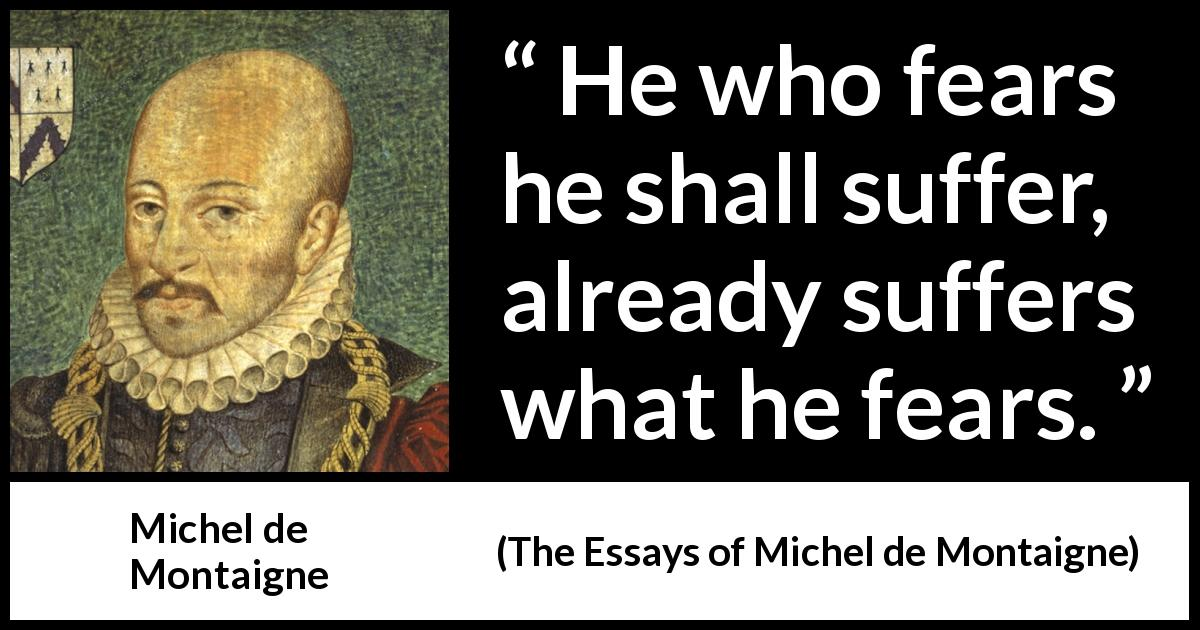 Michel de Montaigne - The Essays of Michel de Montaigne - He who fears he shall suffer, already suffers what he fears.