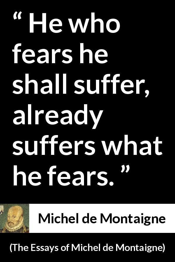 "Michel de Montaigne about fear (""The Essays of Michel de Montaigne"", 1580) - He who fears he shall suffer, already suffers what he fears."