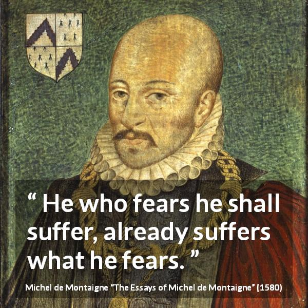 Michel de Montaigne quote about fear from The Essays of Michel de Montaigne (1580) - He who fears he shall suffer, already suffers what he fears.