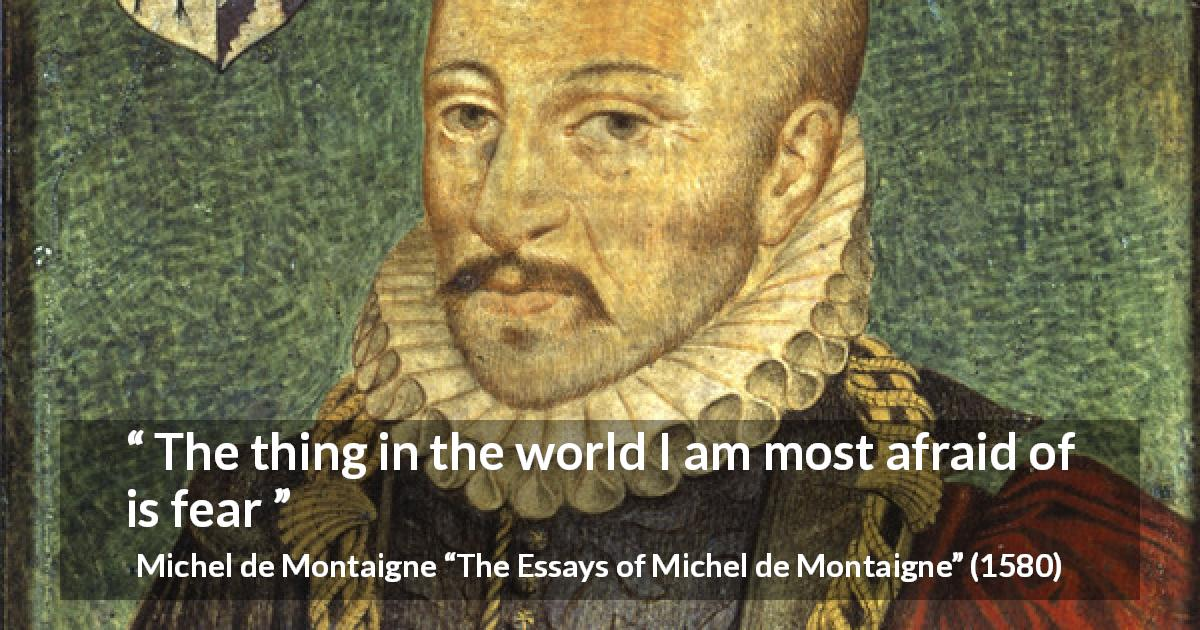 "Michel de Montaigne about fear (""The Essays of Michel de Montaigne"", 1580) - The thing in the world I am most afraid of is fear"