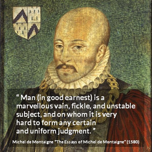 "Michel de Montaigne about fickleness (""The Essays of Michel de Montaigne"", 1580) - Man (in good earnest) is a marvellous vain, fickle, and unstable subject, and on whom it is very hard to form any certain and uniform judgment."