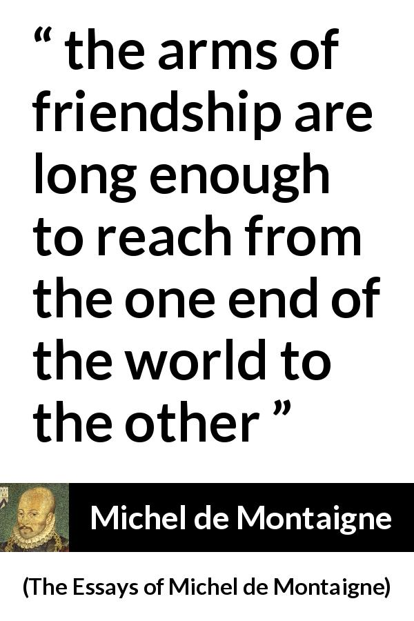 "Michel de Montaigne about friendship (""The Essays of Michel de Montaigne"", 1580) - the arms of friendship are long enough to reach from the one end of the world to the other"