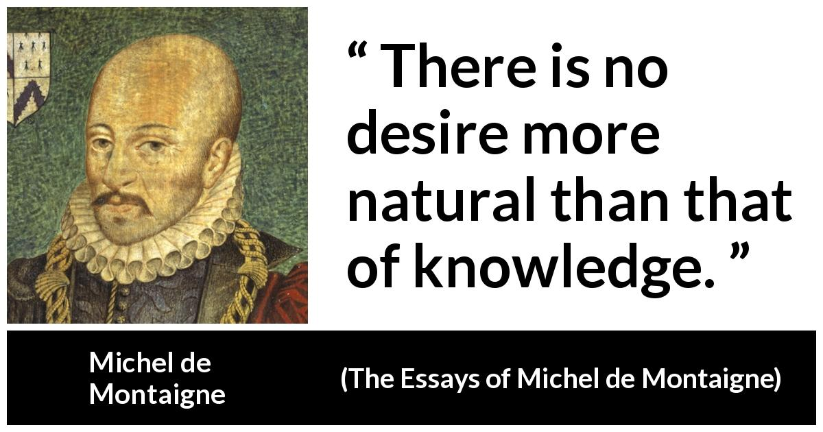 "Michel de Montaigne about knowledge (""The Essays of Michel de Montaigne"", 1580) - There is no desire more natural than that of knowledge."