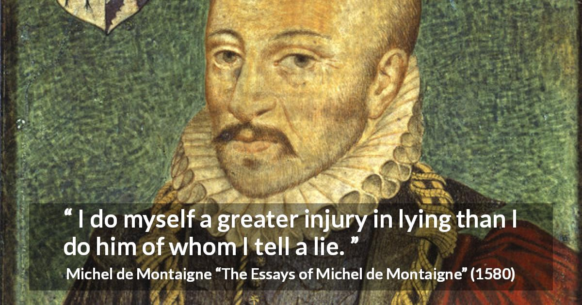 "Michel de Montaigne about lie (""The Essays of Michel de Montaigne"", 1580) - I do myself a greater injury in lying than I do him of whom I tell a lie."