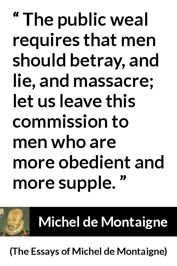 "Michel de Montaigne about lie (""The Essays of Michel de Montaigne"", 1580) - The public weal requires that men should betray, and lie, and massacre; let us leave this commission to men who are more obedient and more supple."