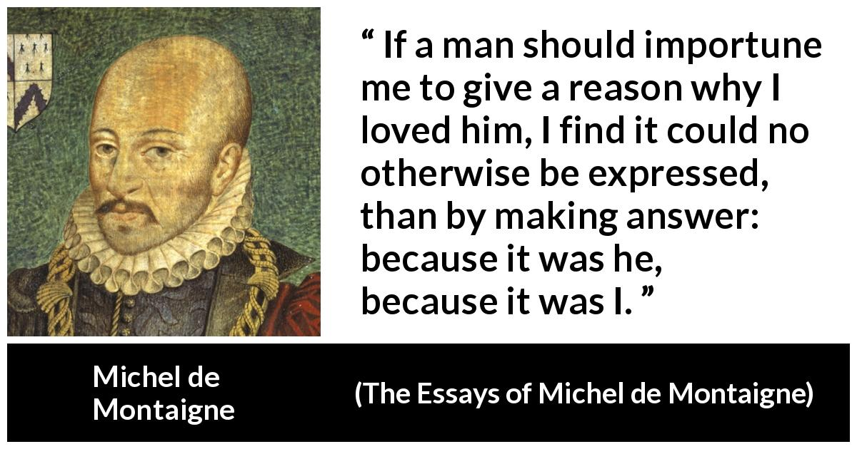 Michel de Montaigne quote about love from The Essays of Michel de Montaigne (1580) - If a man should importune me to give a reason why I loved him, I find it could no otherwise be expressed, than by making answer: because it was he, because it was I.