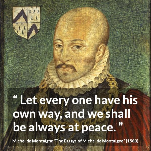 Michel de Montaigne quote about peace from The Essays of Michel de Montaigne (1580) - Let every one have his own way, and we shall be always at peace.