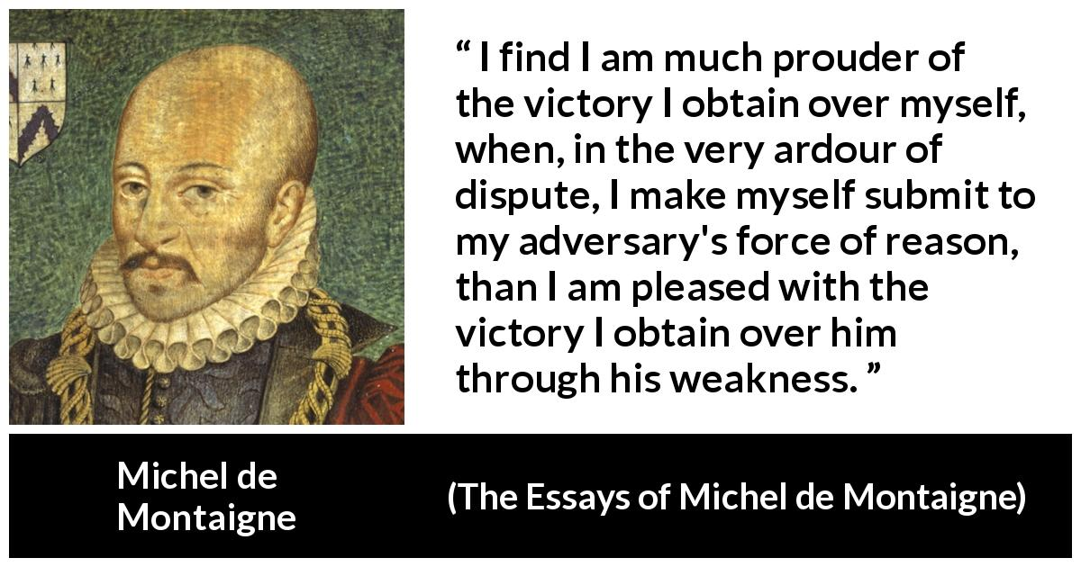 Michel de Montaigne quote about reason from The Essays of Michel de Montaigne (1580) - I find I am much prouder of the victory I obtain over myself, when, in the very ardour of dispute, I make myself submit to my adversary's force of reason, than I am pleased with the victory I obtain over him through his weakness.