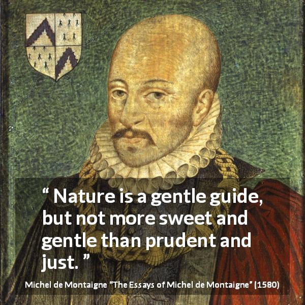 Michel de Montaigne quote about sweetness from The Essays of Michel de Montaigne (1580) - Nature is a gentle guide, but not more sweet and gentle than prudent and just.
