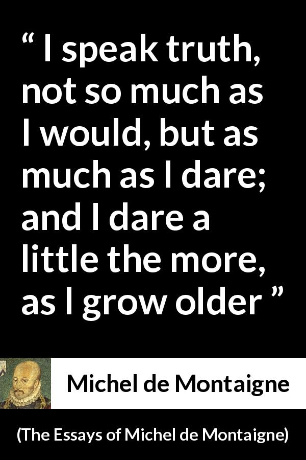 Michel de Montaigne quote about truth from The Essays of Michel de Montaigne (1580) - I speak truth, not so much as I would, but as much as I dare; and I dare a little the more, as I grow older