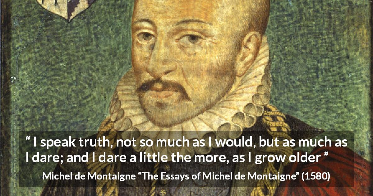 "Michel de Montaigne about truth (""The Essays of Michel de Montaigne"", 1580) - I speak truth, not so much as I would, but as much as I dare; and I dare a little the more, as I grow older"