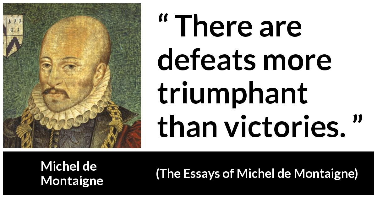 "Michel de Montaigne about victory (""The Essays of Michel de Montaigne"", 1580) - There are defeats more triumphant than victories."