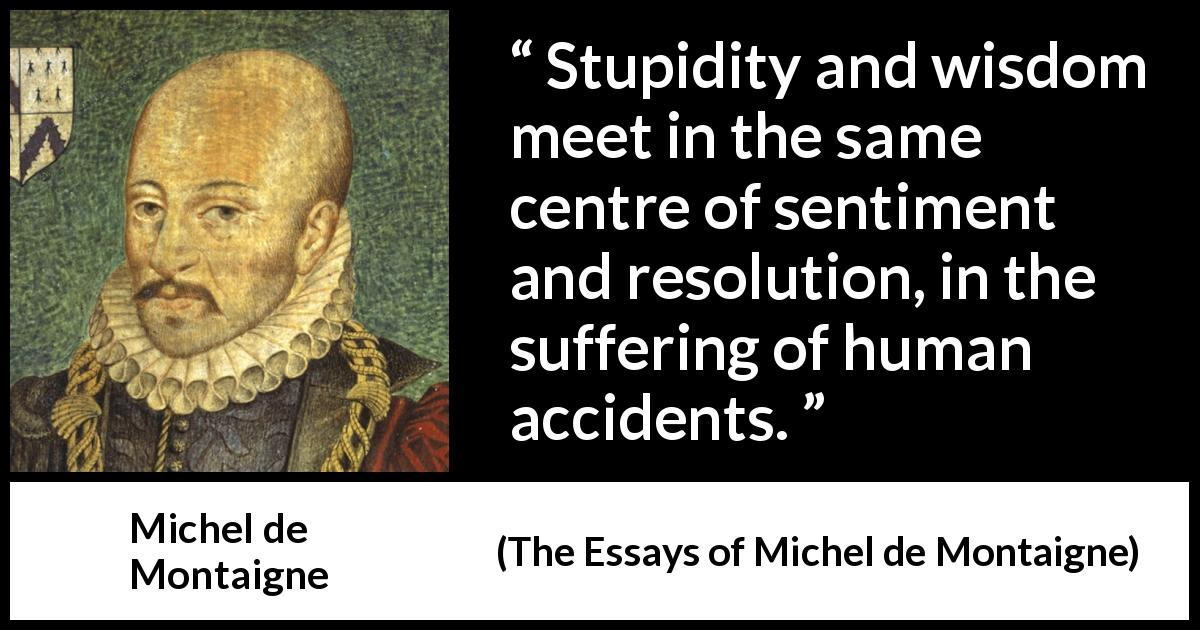 Michel de Montaigne quote about wisdom from The Essays of Michel de Montaigne (1580) - Stupidity and wisdom meet in the same centre of sentiment and resolution, in the suffering of human accidents.