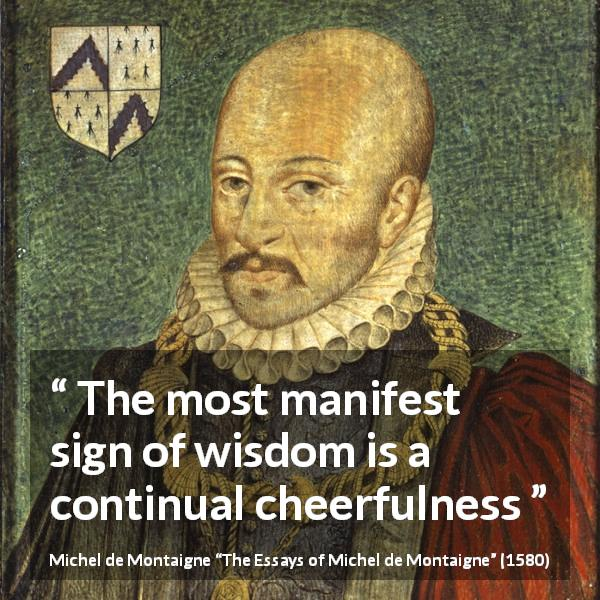 "Michel de Montaigne about wisdom (""The Essays of Michel de Montaigne"", 1580) - The most manifest sign of wisdom is a continual cheerfulness"