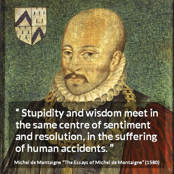 "Michel de Montaigne about wisdom (""The Essays of Michel de Montaigne"", 1580) - Stupidity and wisdom meet in the same centre of sentiment and resolution, in the suffering of human accidents."