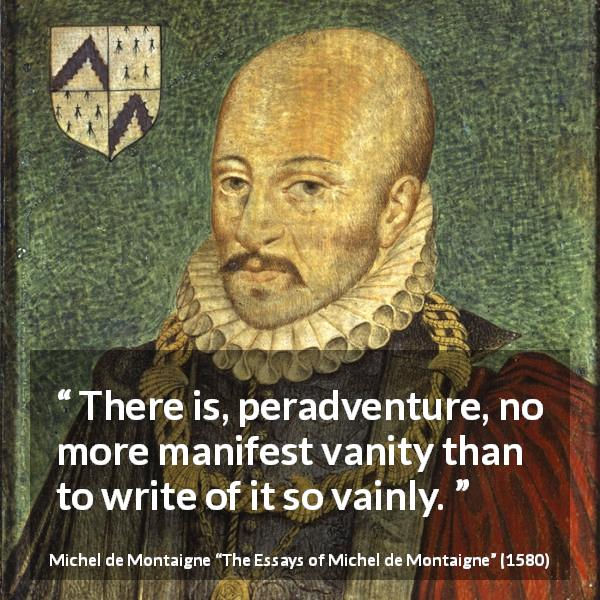 "Michel de Montaigne about writing (""The Essays of Michel de Montaigne"", 1580) - There is, peradventure, no more manifest vanity than to write of it so vainly."