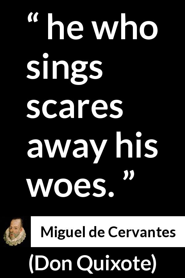 "Miguel de Cervantes about music (""Don Quixote"", 1605) - he who sings scares away his woes."