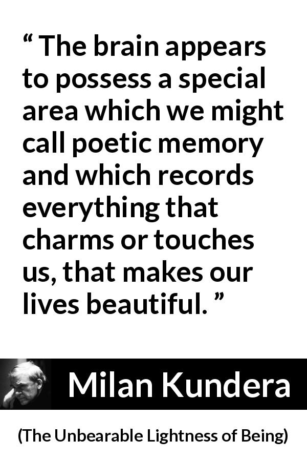 Milan Kundera quote about beauty from The Unbearable Lightness of Being - The brain appears to possess a special area which we might call poetic memory and which records everything that charms or touches us, that makes our lives beautiful.