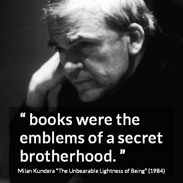 "Milan Kundera about books (""The Unbearable Lightness of Being"", 1984) - books were the emblems of a secret brotherhood."