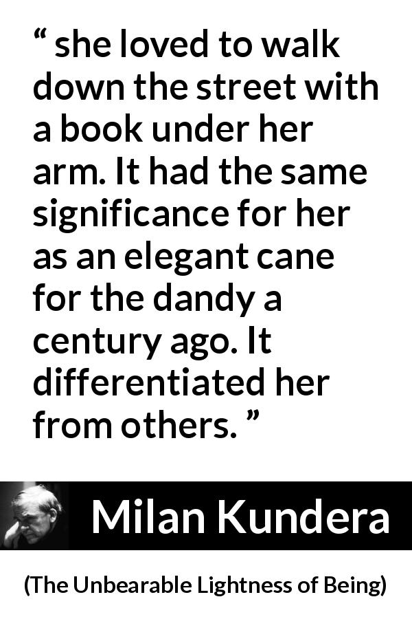 "Milan Kundera about books (""The Unbearable Lightness of Being"", 1984) - she loved to walk down the street with a book under her arm. It had the same significance for her as an elegant cane for the dandy a century ago. It differentiated her from others."
