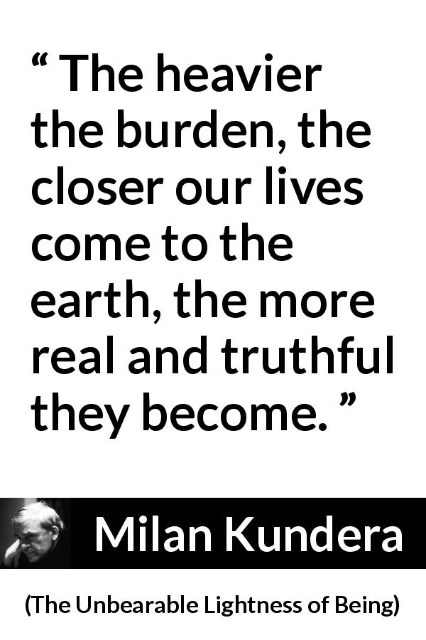 "Milan Kundera about burden (""The Unbearable Lightness of Being"", 1984) - The heavier the burden, the closer our lives come to the earth, the more real and truthful they become."