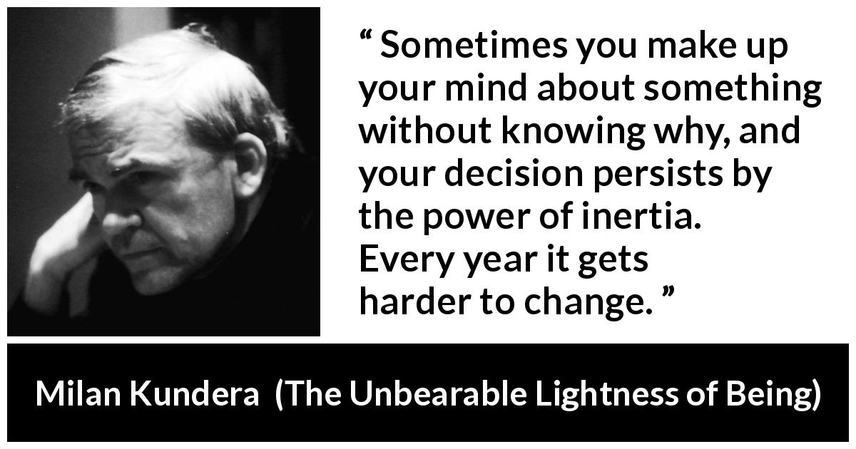 "Milan Kundera about change (""The Unbearable Lightness of Being"", 1984) - Sometimes you make up your mind about something without knowing why, and your decision persists by the power of inertia. Every year it gets harder to change."