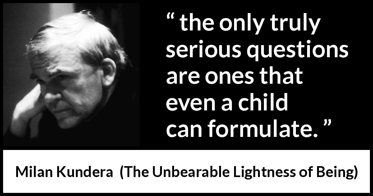 "Milan Kundera about children (""The Unbearable Lightness of Being"", 1984) - the only truly serious questions are ones that even a child can formulate."