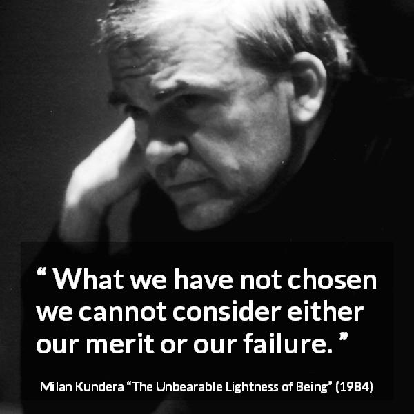 "Milan Kundera about choice (""The Unbearable Lightness of Being"", 1984) - What we have not chosen we cannot consider either our merit or our failure."