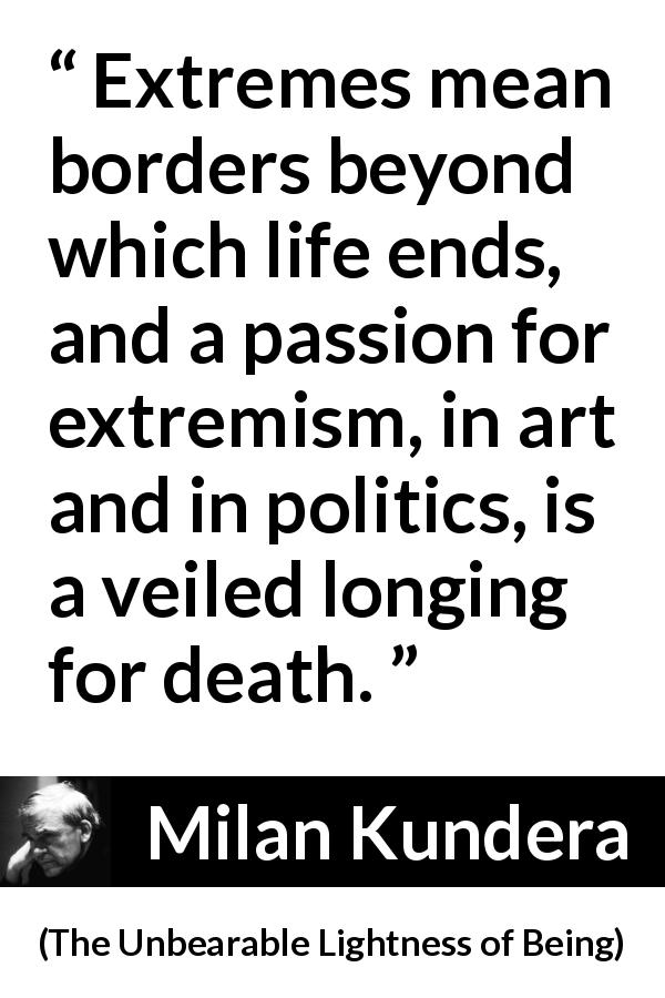 "Milan Kundera about death (""The Unbearable Lightness of Being"", 1984) - Extremes mean borders beyond which life ends, and a passion for extremism, in art and in politics, is a veiled longing for death."