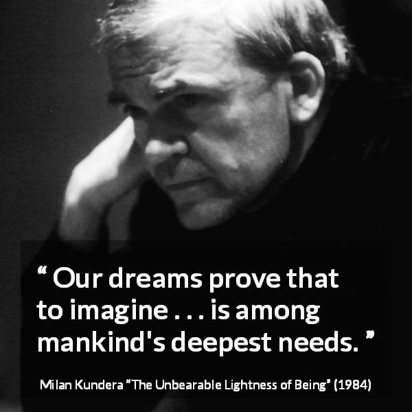 "Milan Kundera about dream (""The Unbearable Lightness of Being"", 1984) - Our dreams prove that to imagine . . . is among mankind's deepest needs."