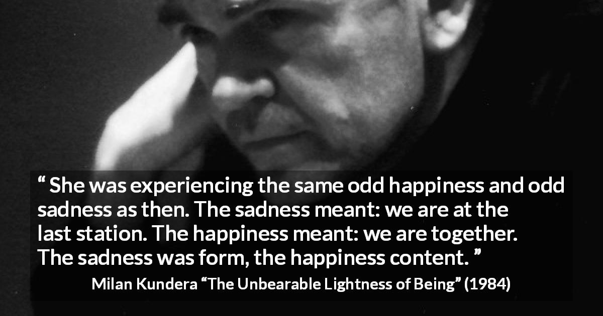 "Milan Kundera about happiness (""The Unbearable Lightness of Being"", 1984) - She was experiencing the same odd happiness and odd sadness as then. The sadness meant: we are at the last station. The happiness meant: we are together. The sadness was form, the happiness content."