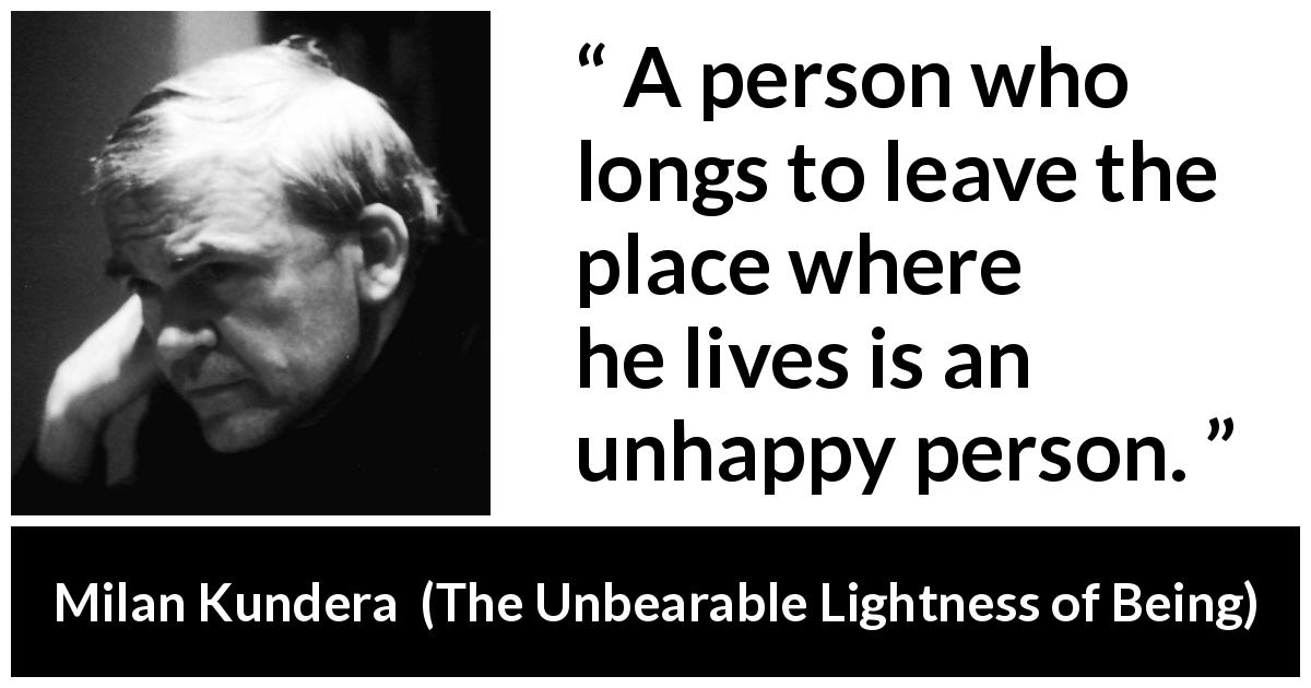 Milan Kundera quote about happiness from The Unbearable Lightness of Being (1984) - A person who longs to leave the place where he lives is an unhappy person.
