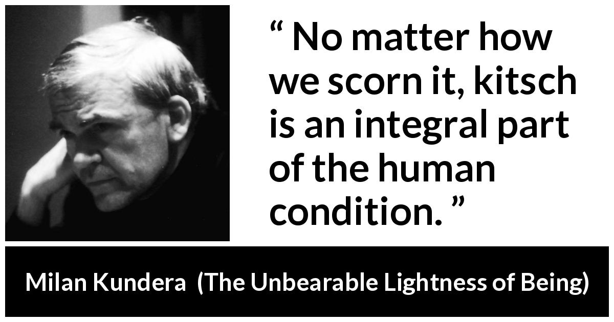 "Milan Kundera about human condition (""The Unbearable Lightness of Being"", 1984) - No matter how we scorn it, kitsch is an integral part of the human condition."