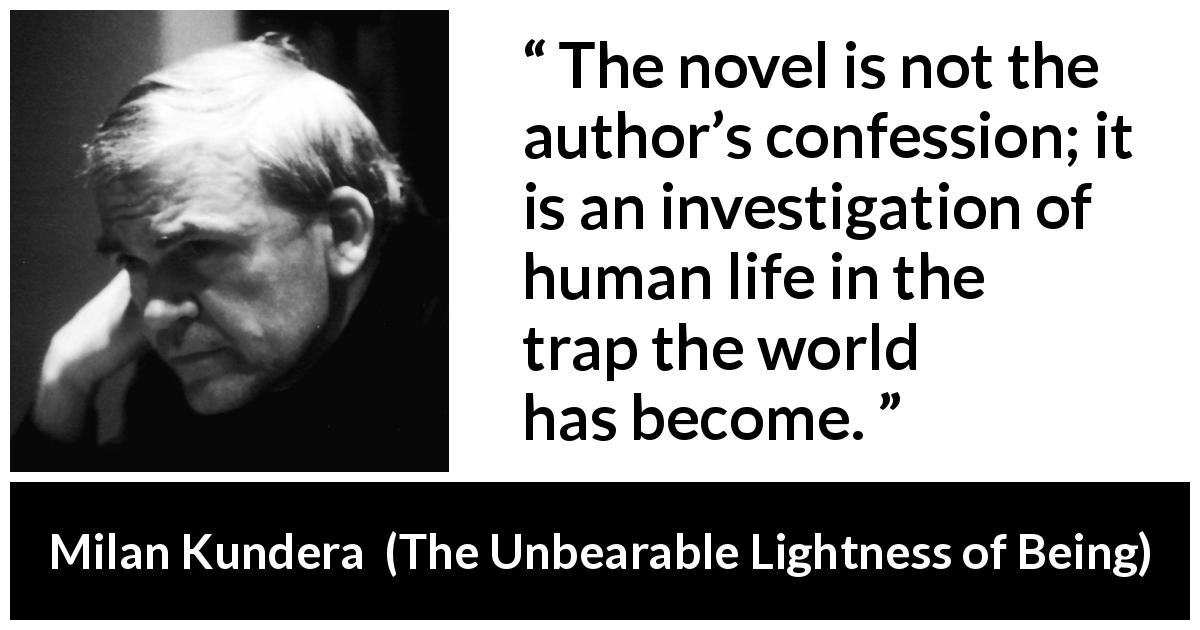 "Milan Kundera about investigation (""The Unbearable Lightness of Being"", 1984) - The novel is not the author's confession; it is an investigation of human life in the trap the world has become."