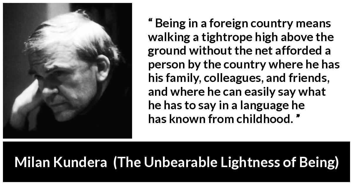 "Milan Kundera about language (""The Unbearable Lightness of Being"", 1984) - Being in a foreign country means walking a tightrope high above the ground without the net afforded a person by the country where he has his family, colleagues, and friends, and where he can easily say what he has to say in a language he has known from childhood."